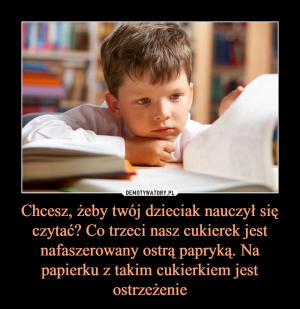 Chcesz, żeby twój dzieciak nauczył się czytać? Co trzeci nasz cukierek jest nafaszerowany ostrą papryką. Na papierku z takim cukierkiem jest ostrzeżenie –