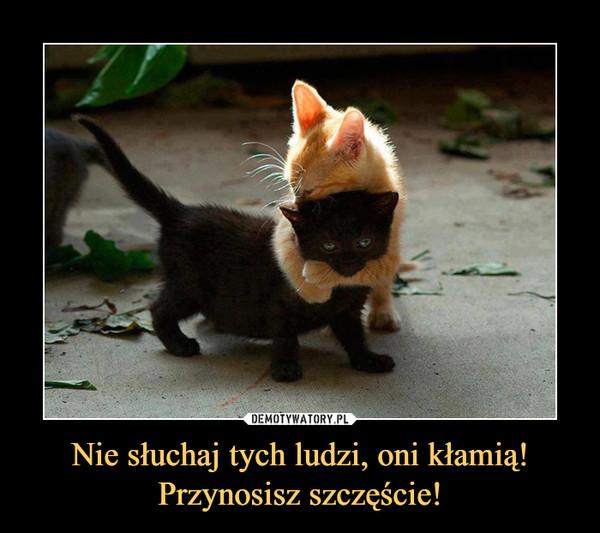 Nie słuchaj tych ludzi, oni kłamią!Przynosisz szczęście! –