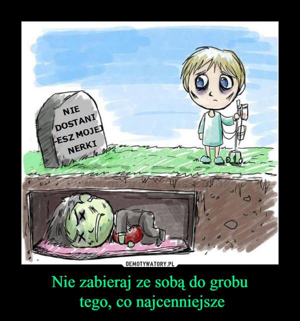 Nie zabieraj ze sobą do grobu tego, co najcenniejsze –