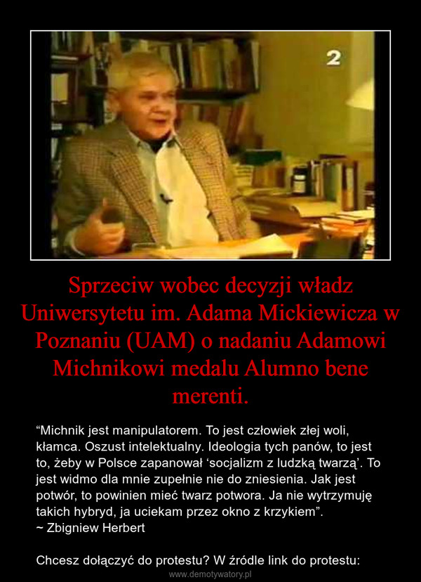 """Sprzeciw wobec decyzji władz Uniwersytetu im. Adama Mickiewicza w Poznaniu (UAM) o nadaniu Adamowi Michnikowi medalu Alumno bene merenti. – """"Michnik jest manipulatorem. To jest człowiek złej woli, kłamca. Oszust intelektualny. Ideologia tych panów, to jest to, żeby w Polsce zapanował 'socjalizm z ludzką twarzą'. To jest widmo dla mnie zupełnie nie do zniesienia. Jak jest potwór, to powinien mieć twarz potwora. Ja nie wytrzymuję takich hybryd, ja uciekam przez okno z krzykiem"""".~ Zbigniew HerbertChcesz dołączyć do protestu? W źródle link do protestu:"""