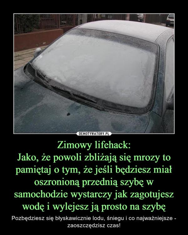 Zimowy lifehack:Jako, że powoli zbliżają się mrozy to pamiętaj o tym, że jeśli będziesz miał oszronioną przednią szybę w samochodzie wystarczy jak zagotujesz wodę i wylejesz ją prosto na szybę – Pozbędziesz się błyskawicznie lodu, śniegu i co najważniejsze - zaoszczędzisz czas!