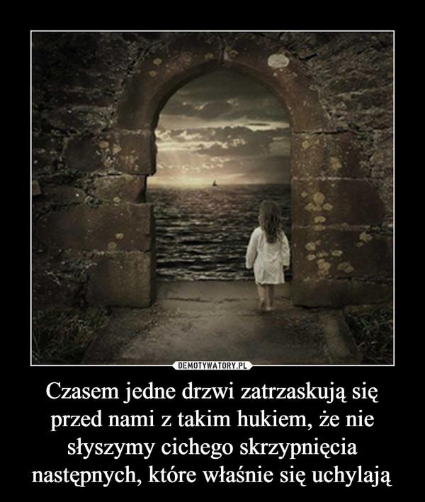 Czasem jedne drzwi zatrzaskują się przed nami z takim hukiem, że nie słyszymy cichego skrzypnięcia następnych, które właśnie się uchylają –
