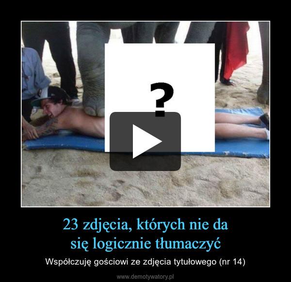 23 zdjęcia, których nie dasię logicznie tłumaczyć – Współczuję gościowi ze zdjęcia tytułowego (nr 14)