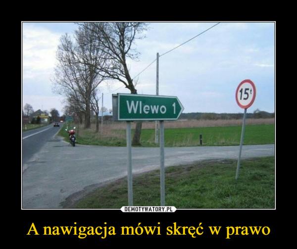 A nawigacja mówi skręć w prawo –