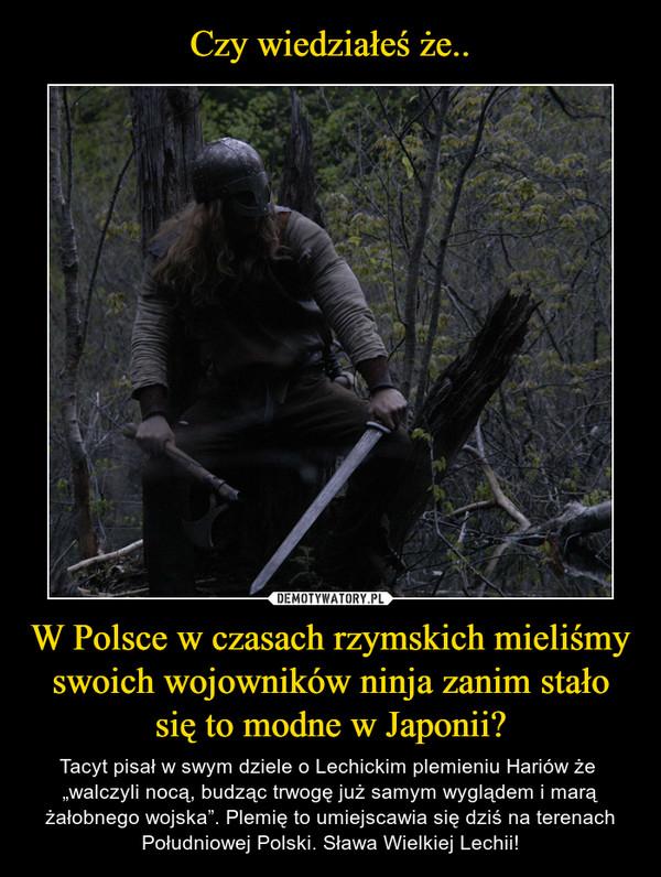 """W Polsce w czasach rzymskich mieliśmy swoich wojowników ninja zanim stało się to modne w Japonii? – Tacyt pisał w swym dziele o Lechickim plemieniu Hariów że  """"walczyli nocą, budząc trwogę już samym wyglądem i marą żałobnego wojska"""". Plemię to umiejscawia się dziś na terenach Południowej Polski. Sława Wielkiej Lechii!"""