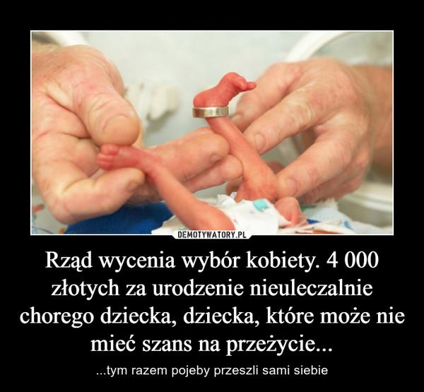 Rząd wycenia wybór kobiety. 4 000 złotych za urodzenie nieuleczalnie chorego dziecka, dziecka, które może nie mieć szans na przeżycie... – ...tym razem pojeby przeszli sami siebie