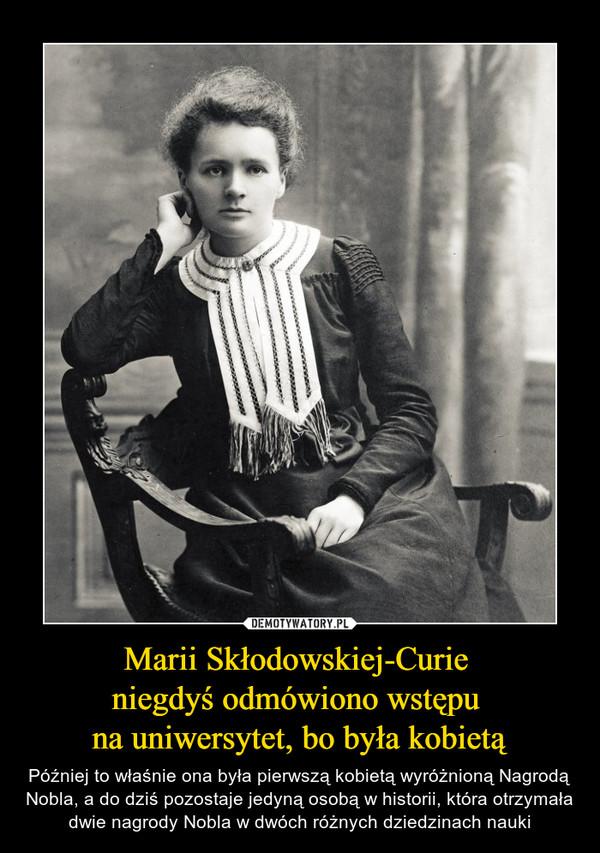 Marii Skłodowskiej-Curie niegdyś odmówiono wstępu na uniwersytet, bo była kobietą – Później to właśnie ona była pierwszą kobietą wyróżnioną Nagrodą Nobla, a do dziś pozostaje jedyną osobą w historii, która otrzymała dwie nagrody Nobla w dwóch różnych dziedzinach nauki