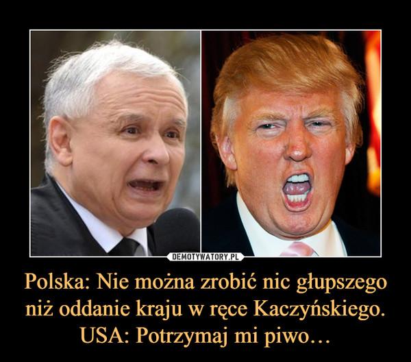 Polska: Nie można zrobić nic głupszego niż oddanie kraju w ręce Kaczyńskiego.USA: Potrzymaj mi piwo… –