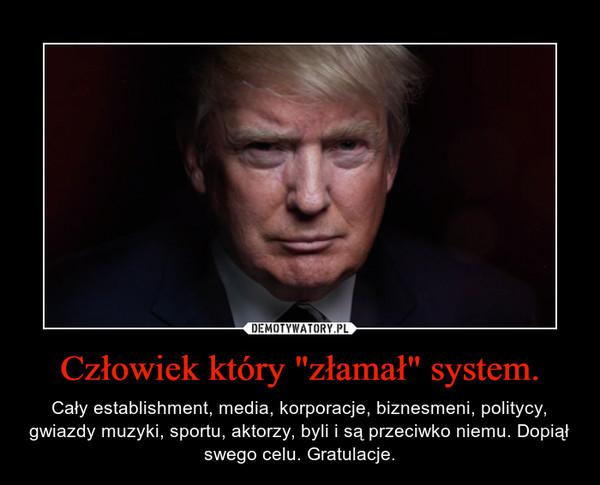 """Człowiek który """"złamał"""" system. – Cały establishment, media, korporacje, biznesmeni, politycy, gwiazdy muzyki, sportu, aktorzy, byli i są przeciwko niemu. Dopiął swego celu. Gratulacje."""
