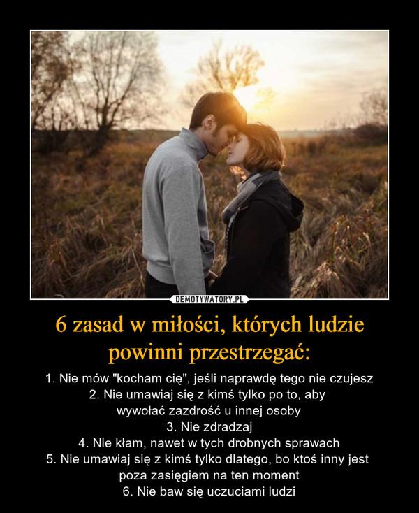 """6 zasad w miłości, których ludzie powinni przestrzegać: – 1. Nie mów """"kocham cię"""", jeśli naprawdę tego nie czujesz2. Nie umawiaj się z kimś tylko po to, aby wywołać zazdrość u innej osoby3. Nie zdradzaj4. Nie kłam, nawet w tych drobnych sprawach5. Nie umawiaj się z kimś tylko dlatego, bo ktoś inny jest poza zasięgiem na ten moment6. Nie baw się uczuciami ludzi"""
