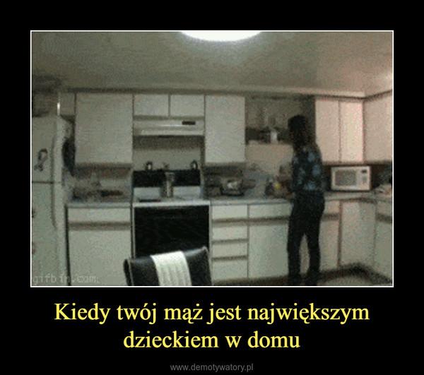 Kiedy twój mąż jest największymdzieckiem w domu –