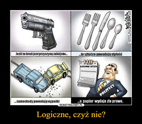 Logiczne, czyż nie? –  Jeśli to broń jest przyczyną zabójstw......to sztućce powodują otyłość...samochody powodują wypadki...a papier wydaje złe prawo.
