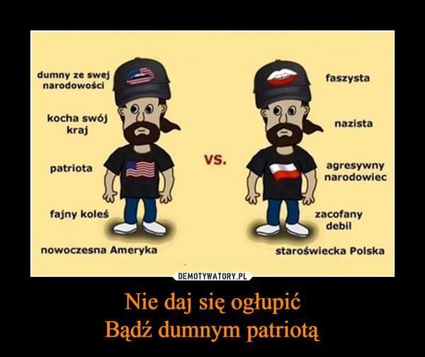 Nie daj się ogłupićBądź dumnym patriotą –  dumny ze swej narodowościkocha swój krajpatriotafajny koleśnowoczesna Amerykafaszystanazistaagresywny narodowieczacofany debilstaroświecka Polska