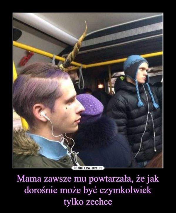 Mama zawsze mu powtarzała, że jak dorośnie może być czymkolwiektylko zechce –