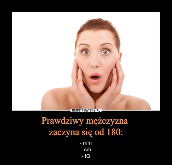 Prawdziwy mężczyzna zaczyna się od 180: – - mm- cm- IQ