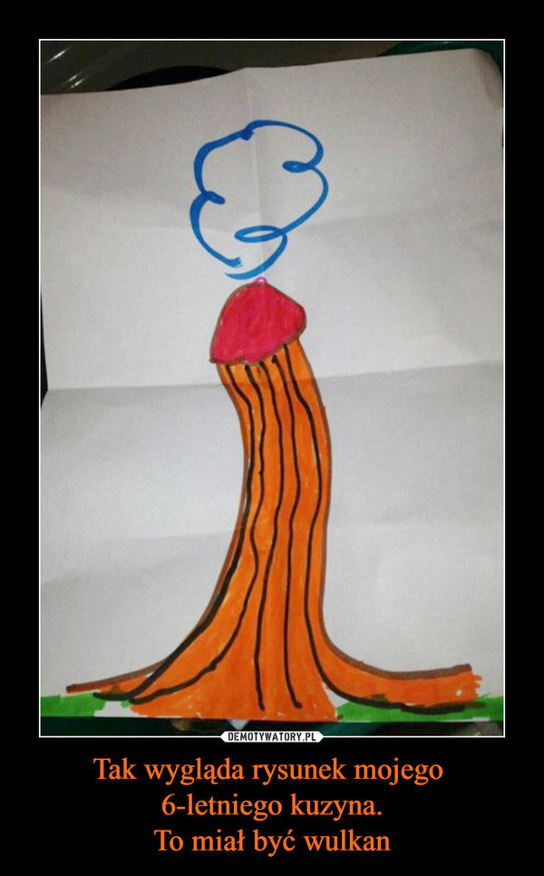 Tak wygląda rysunek mojego 6-letniego kuzyna.To miał być wulkan –