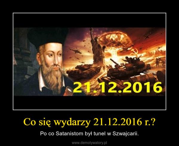 Co się wydarzy 21.12.2016 r.? – Po co Satanistom był tunel w Szwajcarii.