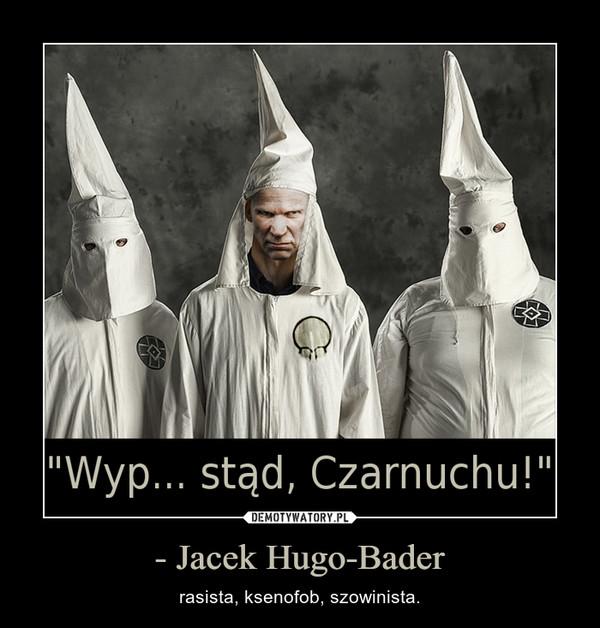 - Jacek Hugo-Bader – rasista, ksenofob, szowinista.