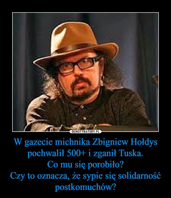 W gazecie michnika Zbigniew Hołdys pochwalił 500+ i zganił Tuska.Co mu się porobiło?Czy to oznacza, że sypie się solidarność postkomuchów? –