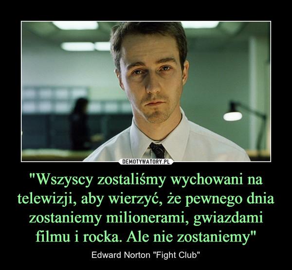 """""""Wszyscy zostaliśmy wychowani na telewizji, aby wierzyć, że pewnego dnia zostaniemy milionerami, gwiazdami filmu i rocka. Ale nie zostaniemy"""" – Edward Norton """"Fight Club"""""""