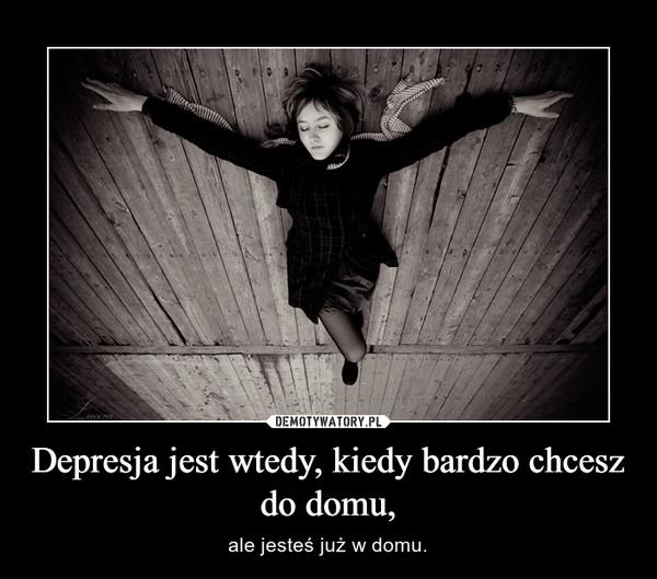 Depresja jest wtedy, kiedy bardzo chcesz do domu, – ale jesteś już w domu.