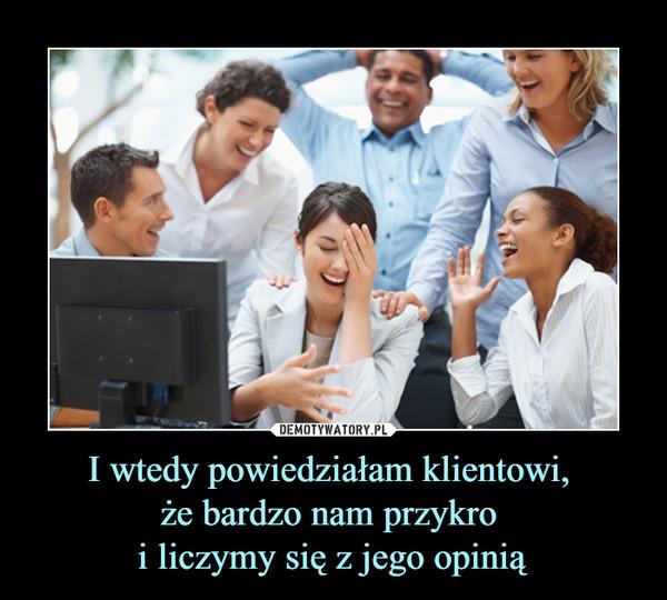 I wtedy powiedziałam klientowi, że bardzo nam przykro i liczymy się z jego opinią –