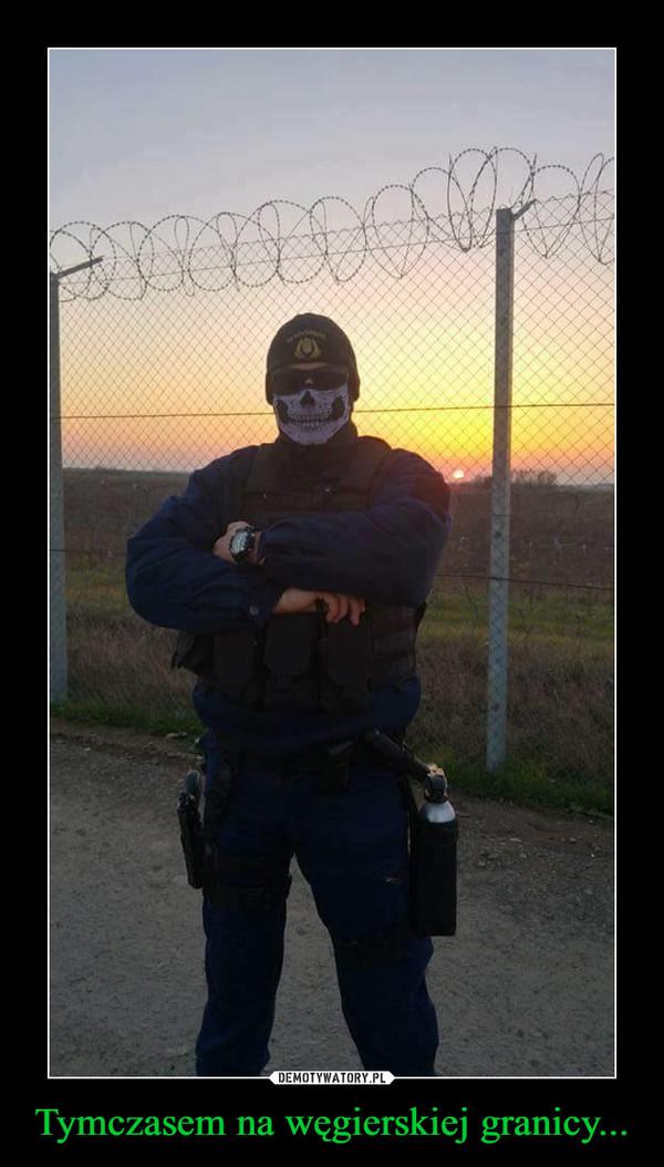 Tymczasem na węgierskiej granicy... –