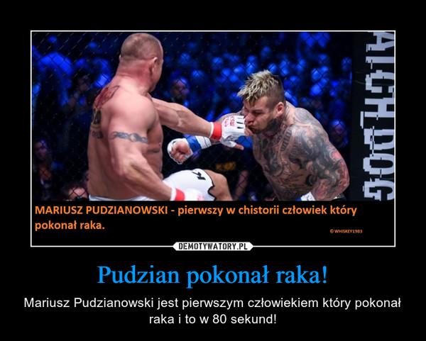 Pudzian pokonał raka! – Mariusz Pudzianowski jest pierwszym człowiekiem który pokonał raka i to w 80 sekund!