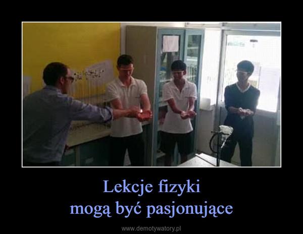 Lekcje fizykimogą być pasjonujące –