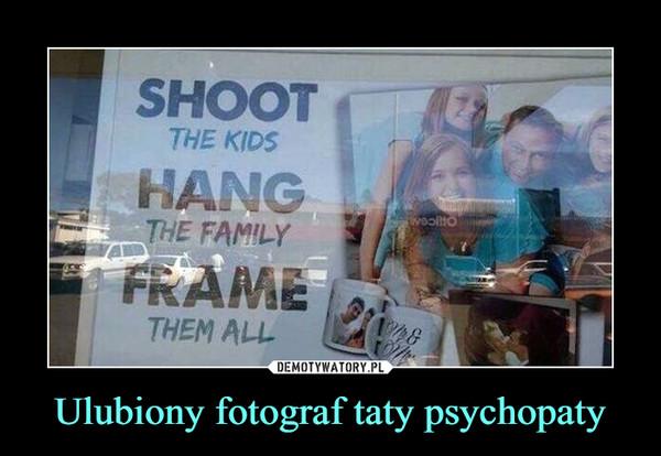 Ulubiony fotograf taty psychopaty –