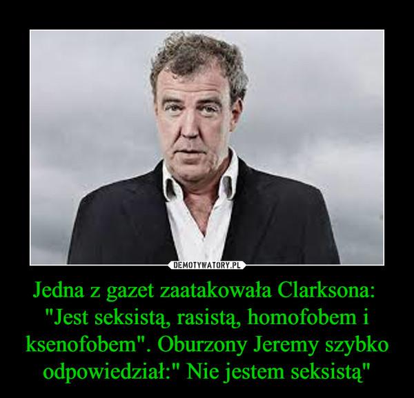 """Jedna z gazet zaatakowała Clarksona: """"Jest seksistą, rasistą, homofobem i ksenofobem"""". Oburzony Jeremy szybko odpowiedział:"""" Nie jestem seksistą"""" –"""
