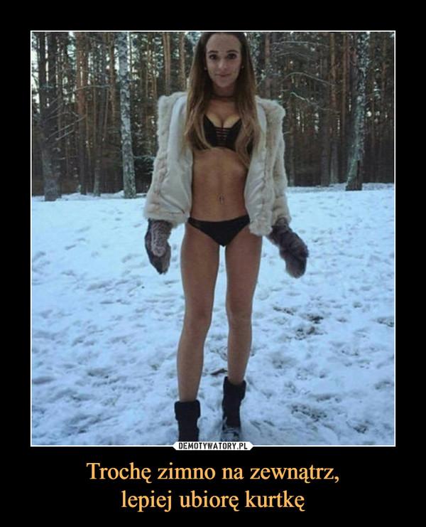 Trochę zimno na zewnątrz,lepiej ubiorę kurtkę –