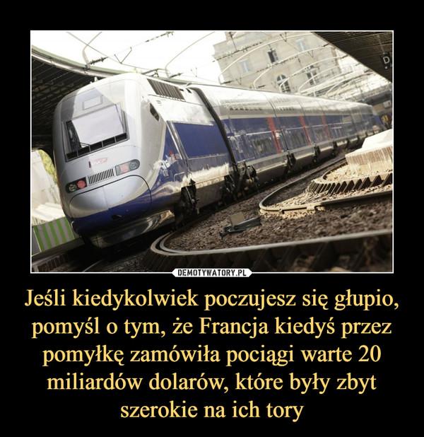 Jeśli kiedykolwiek poczujesz się głupio, pomyśl o tym, że Francja kiedyś przez pomyłkę zamówiła pociągi warte 20 miliardów dolarów, które były zbyt szerokie na ich tory –