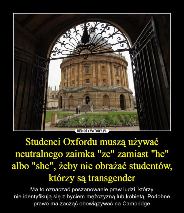 """Studenci Oxfordu muszą używać neutralnego zaimka """"ze"""" zamiast """"he"""" albo """"she"""", żeby nie obrażać studentów, którzy są transgender – Ma to oznaczać poszanowanie praw ludzi, którzynie identyfikują się z byciem mężczyzną lub kobietą. Podobne prawo ma zacząć obowiązywać na Cambridge"""