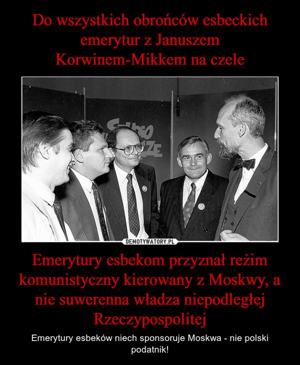 Emerytury esbekom przyznał reżim komunistyczny kierowany z Moskwy, a nie suwerenna władza niepodległej Rzeczypospolitej – Emerytury esbeków niech sponsoruje Moskwa - nie polski podatnik!