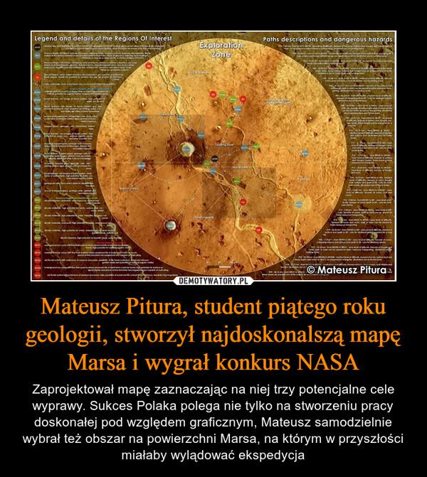 Mateusz Pitura, student piątego roku geologii, stworzył najdoskonalszą mapę Marsa i wygrał konkurs NASA – Zaprojektował mapę zaznaczając na niej trzy potencjalne cele wyprawy. Sukces Polaka polega nie tylko na stworzeniu pracy doskonałej pod względem graficznym, Mateusz samodzielnie wybrał też obszar na powierzchni Marsa, na którym w przyszłości miałaby wylądować ekspedycja