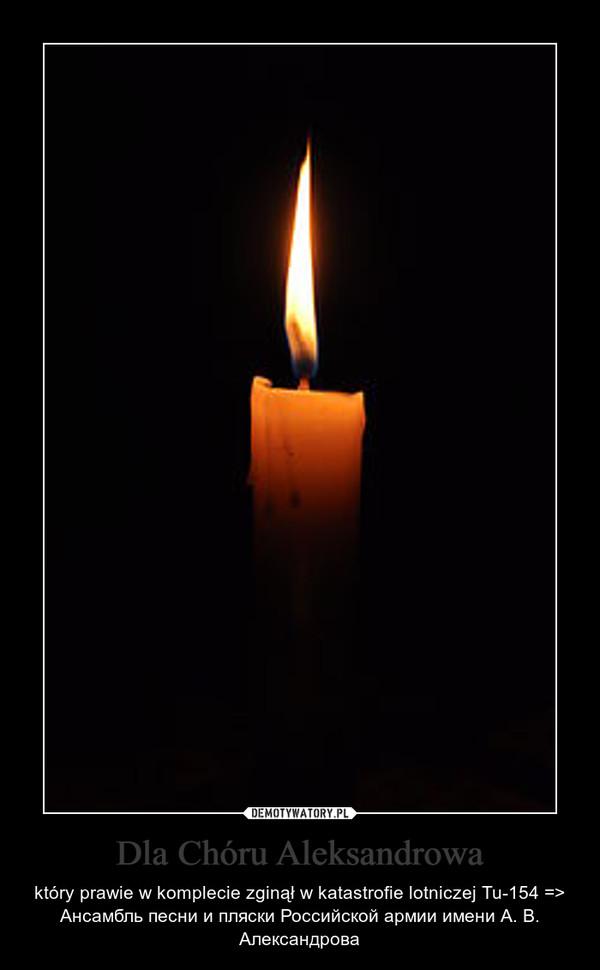 Dla Chóru Aleksandrowa – który prawie w komplecie zginął w katastrofie lotniczej Tu-154 => Ансамбль песни и пляски Российской армии имени А. В. Александрова