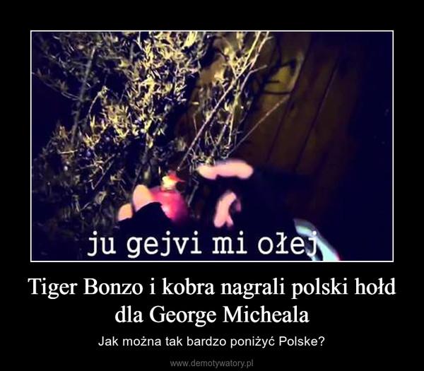 Tiger Bonzo i kobra nagrali polski hołd dla George Micheala – Jak można tak bardzo poniżyć Polske?