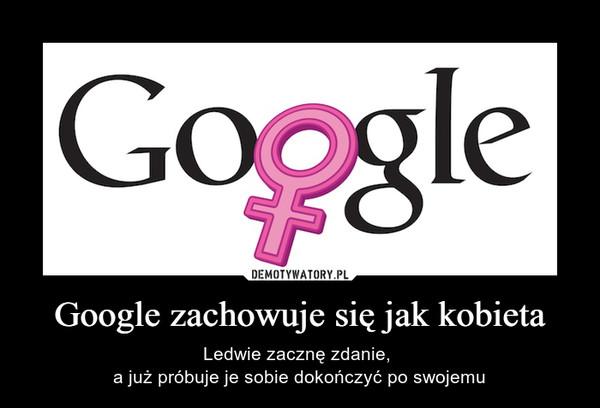 Google zachowuje się jak kobieta – Ledwie zacznę zdanie, a już próbuje je sobie dokończyć po swojemu
