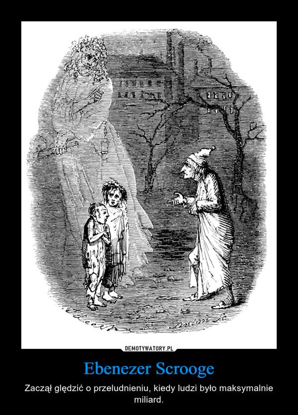 Ebenezer Scrooge – Zaczął ględzić o przeludnieniu, kiedy ludzi było maksymalnie miliard.