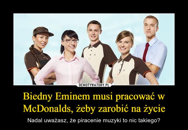 Biedny Eminem musi pracować w McDonalds, żeby zarobić na życie – Nadal uważasz, że piracenie muzyki to nic takiego?