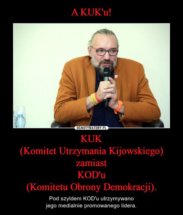 KUK(Komitet Utrzymania Kijowskiego)zamiastKOD'u(Komitetu Obrony Demokracji). – Pod szyldem KOD'u utrzymywanojego medialnie promowanego lidera.
