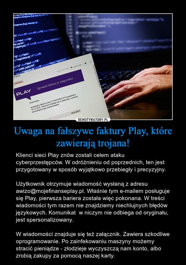 Uwaga na fałszywe faktury Play, które zawierają trojana! – Klienci sieci Play znów zostali celem ataku cyberprzestępców. W odróżnieniu od poprzednich, ten jest przygotowany w sposób wyjątkowo przebiegły i precyzyjny.Użytkownik otrzymuje wiadomość wysłaną z adresu awizo@mojefinanseplay.pl. Właśnie tym e-mailem posługuje się Play, pierwsza bariera została więc pokonana. W treści wiadomości tym razem nie znajdziemy niechlujnych błędów językowych. Komunikat  w niczym nie odbiega od oryginału, jest spersonalizowany.W wiadomości znajduje się też załącznik. Zawiera szkodliwe oprogramowanie. Po zainfekowaniu maszyny możemy stracić pieniądze - złodzieje wyczyszczą nam konto, albo zrobią zakupy za pomocą naszej karty.