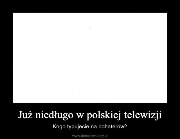 Już niedługo w polskiej telewizji – Kogo typujecie na bohaterów?