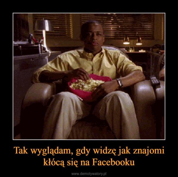 Tak wyglądam, gdy widzę jak znajomi kłócą się na Facebooku –