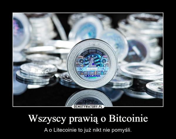 Wszyscy prawią o Bitcoinie – A o Litecoinie to już nikt nie pomyśli.