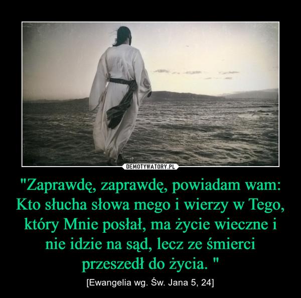 """""""Zaprawdę, zaprawdę, powiadam wam: Kto słucha słowa mego i wierzy w Tego, który Mnie posłał, ma życie wieczne i nie idzie na sąd, lecz ze śmierci przeszedł do życia. """" – [Ewangelia wg. Św. Jana 5, 24]"""