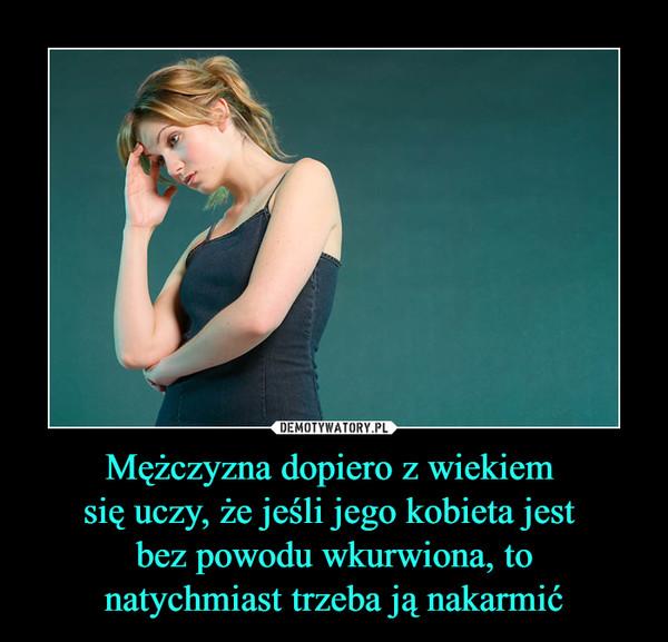 Mężczyzna dopiero z wiekiem się uczy, że jeśli jego kobieta jest bez powodu wkurwiona, tonatychmiast trzeba ją nakarmić –