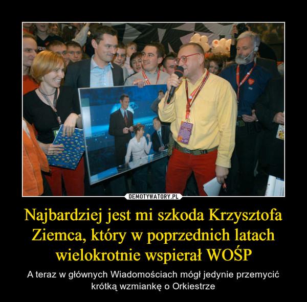 Najbardziej jest mi szkoda Krzysztofa Ziemca, który w poprzednich latach wielokrotnie wspierał WOŚP – A teraz w głównych Wiadomościach mógł jedynie przemycić krótką wzmiankę o Orkiestrze