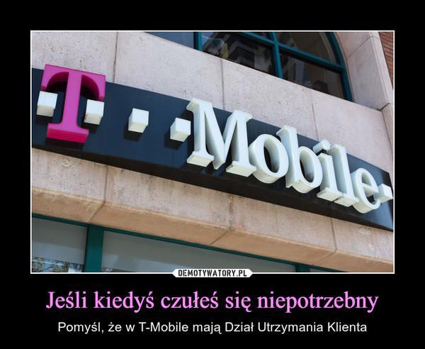 Jeśli kiedyś czułeś się niepotrzebny – Pomyśl, że w T-Mobile mają Dział Utrzymania Klienta